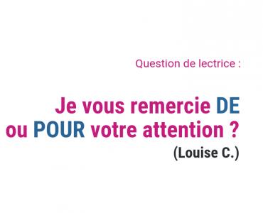 Je vous remercie DE ou POUR votre attention ? (Louise C.)